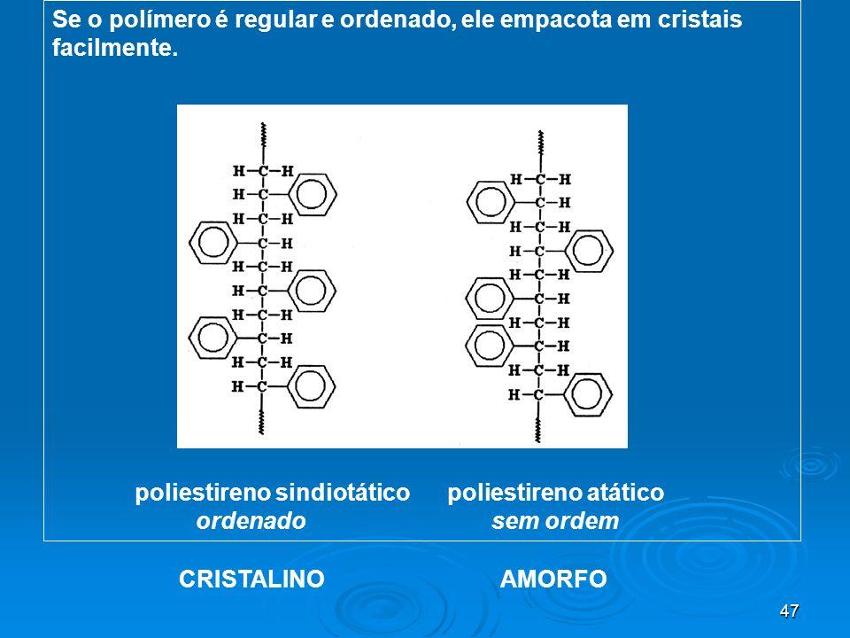 47 Se o polímero é regular e ordenado, ele empacota em cristais facilmente. poliestireno sindiotático poliestireno atático ordenado sem ordem CRISTALI