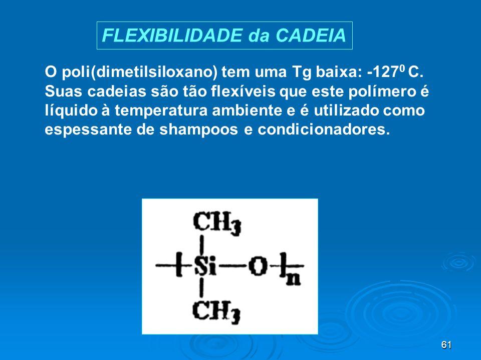 61 O poli(dimetilsiloxano) tem uma Tg baixa: -127 0 C. Suas cadeias são tão flexíveis que este polímero é líquido à temperatura ambiente e é utilizado