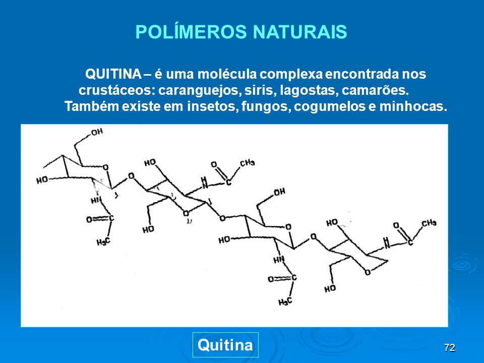 72 POLÍMEROS NATURAIS QUITINA – é uma molécula complexa encontrada nos crustáceos: caranguejos, siris, lagostas, camarões. Também existe em insetos, f