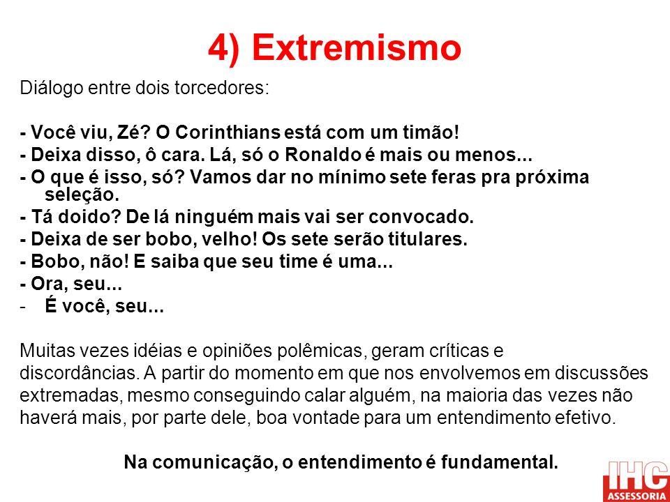 4) Extremismo Diálogo entre dois torcedores: - Você viu, Zé? O Corinthians está com um timão! - Deixa disso, ô cara. Lá, só o Ronaldo é mais ou menos.