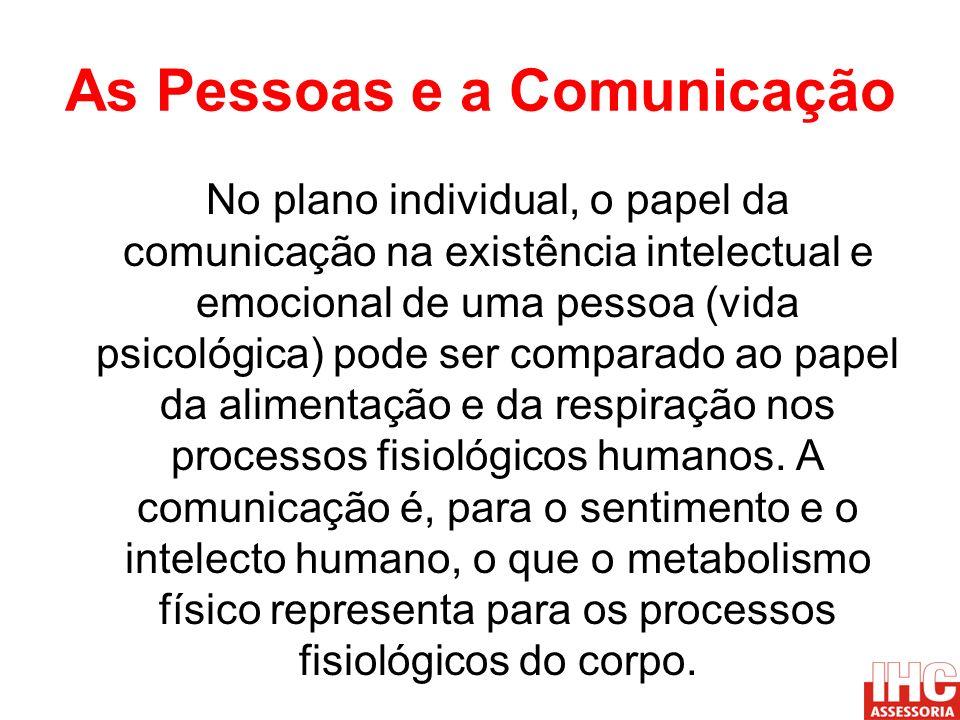 As Pessoas e a Comunicação No plano individual, o papel da comunicação na existência intelectual e emocional de uma pessoa (vida psicológica) pode ser