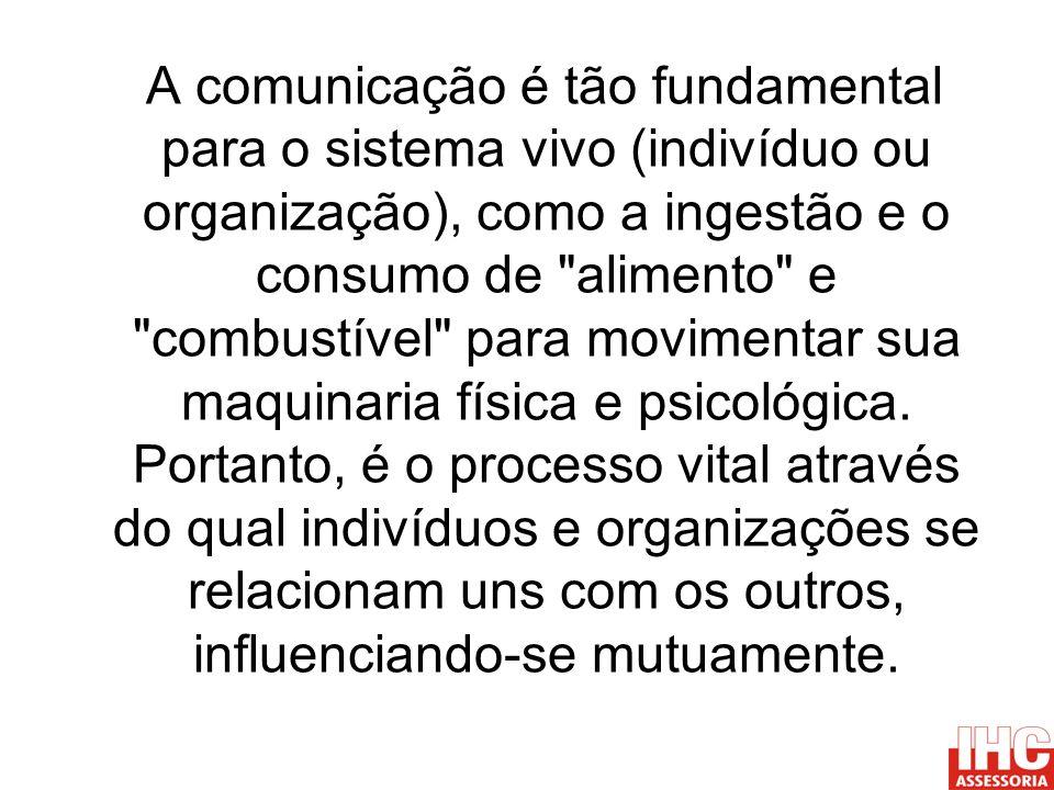 A comunicação é tão fundamental para o sistema vivo (indivíduo ou organização), como a ingestão e o consumo de