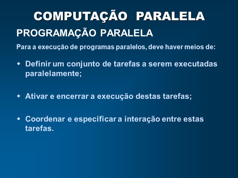 COMPUTAÇÃO PARALELA PROGRAMAÇÃO PARALELA Definir um conjunto de tarefas a serem executadas paralelamente; Ativar e encerrar a execução destas tarefas;