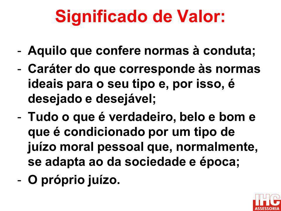 Significado de Valor: -Aquilo que confere normas à conduta; -Caráter do que corresponde às normas ideais para o seu tipo e, por isso, é desejado e des