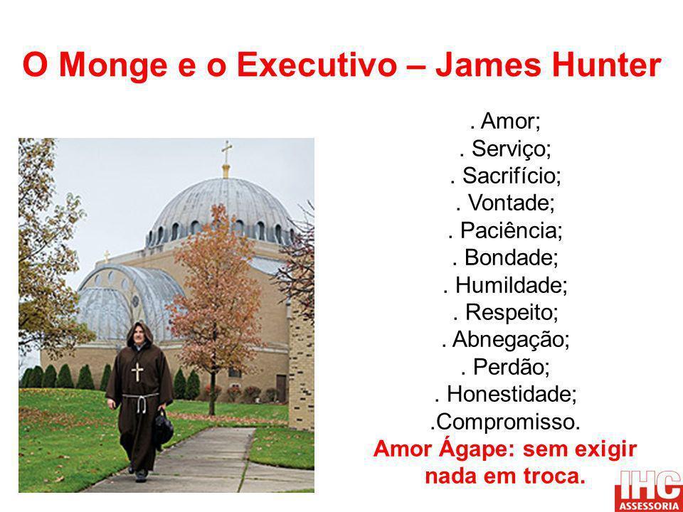 O Monge e o Executivo – James Hunter. Amor;. Serviço;. Sacrifício;. Vontade;. Paciência;. Bondade;. Humildade;. Respeito;. Abnegação;. Perdão;. Honest