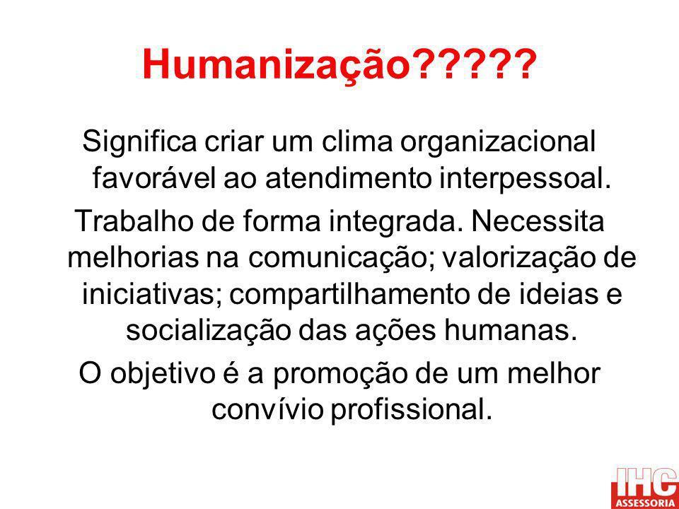 Humanização????? Significa criar um clima organizacional favorável ao atendimento interpessoal. Trabalho de forma integrada. Necessita melhorias na co