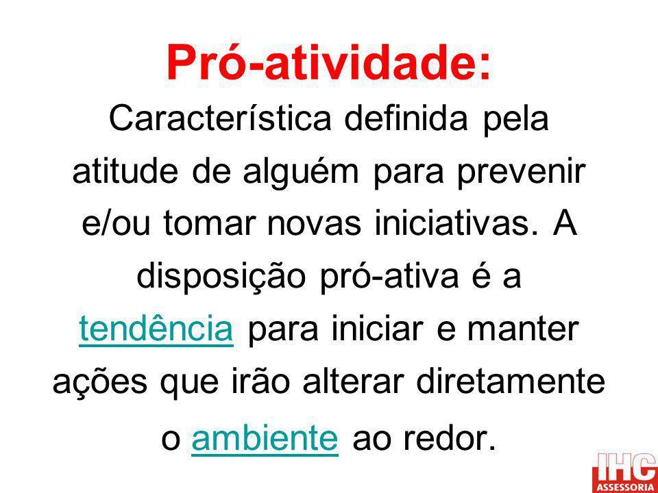 Pró-atividade: Característica definida pela atitude de alguém para prevenir e/ou tomar novas iniciativas. A disposição pró-ativa é a tendênciatendênci