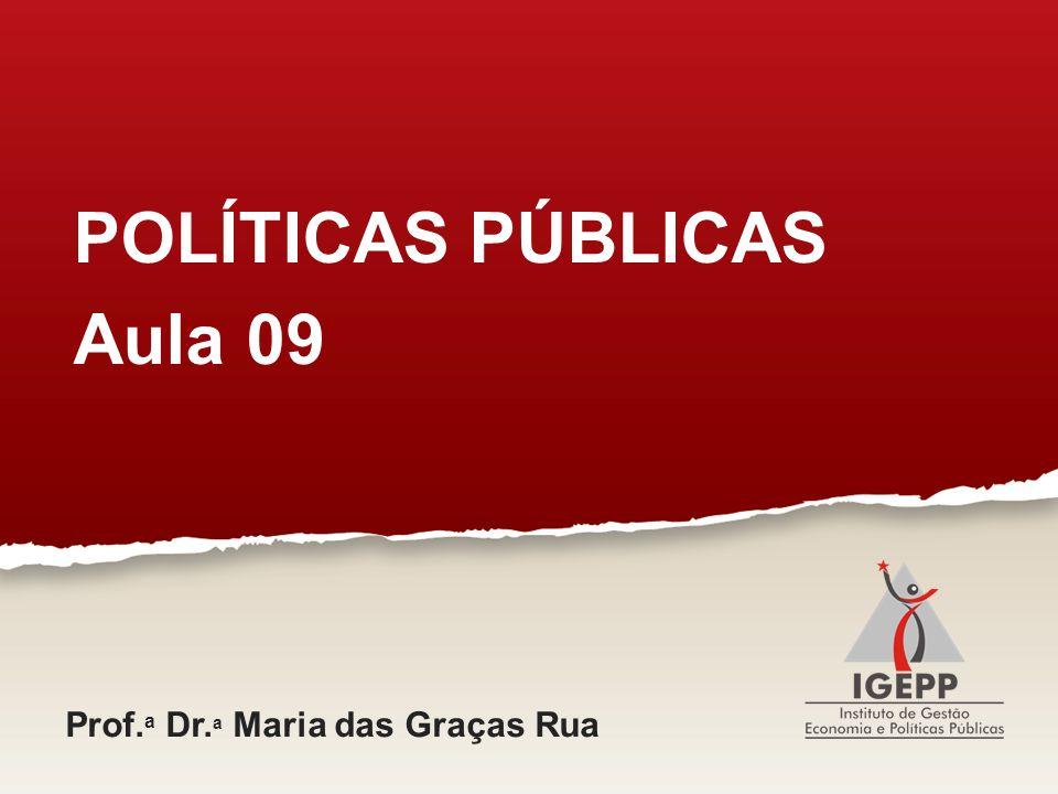 POLÍTICAS PÚBLICAS Aula 09 Prof. a Dr. a Maria das Graças Rua