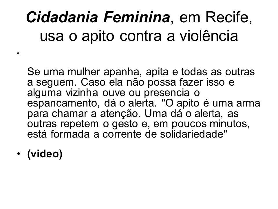 Cidadania Feminina, em Recife, usa o apito contra a violência Se uma mulher apanha, apita e todas as outras a seguem.
