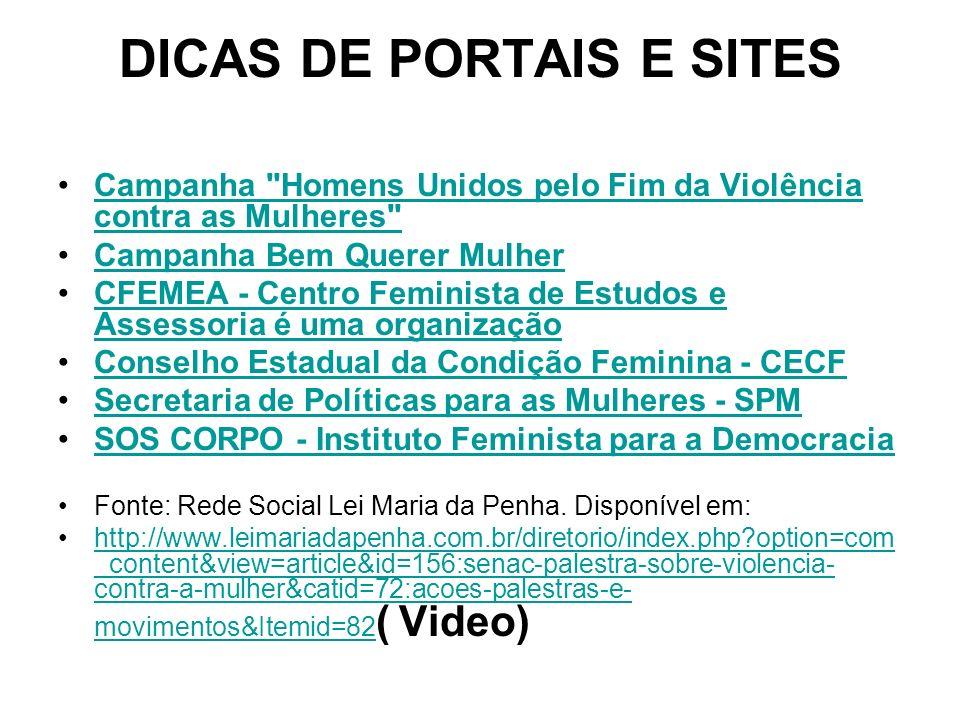 DICAS DE PORTAIS E SITES Campanha Homens Unidos pelo Fim da Violência contra as Mulheres Campanha Homens Unidos pelo Fim da Violência contra as Mulheres Campanha Bem Querer Mulher CFEMEA - Centro Feminista de Estudos e Assessoria é uma organizaçãoCFEMEA - Centro Feminista de Estudos e Assessoria é uma organização Conselho Estadual da Condição Feminina - CECF Secretaria de Políticas para as Mulheres - SPM SOS CORPO - Instituto Feminista para a Democracia Fonte: Rede Social Lei Maria da Penha.