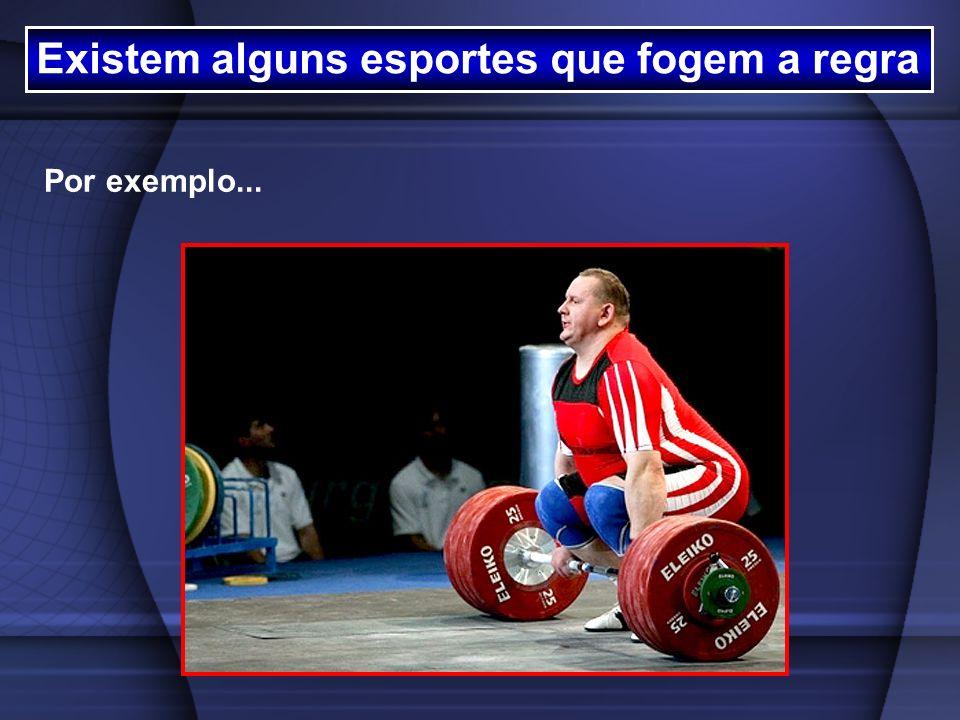 Existem alguns esportes que fogem a regra Por exemplo...