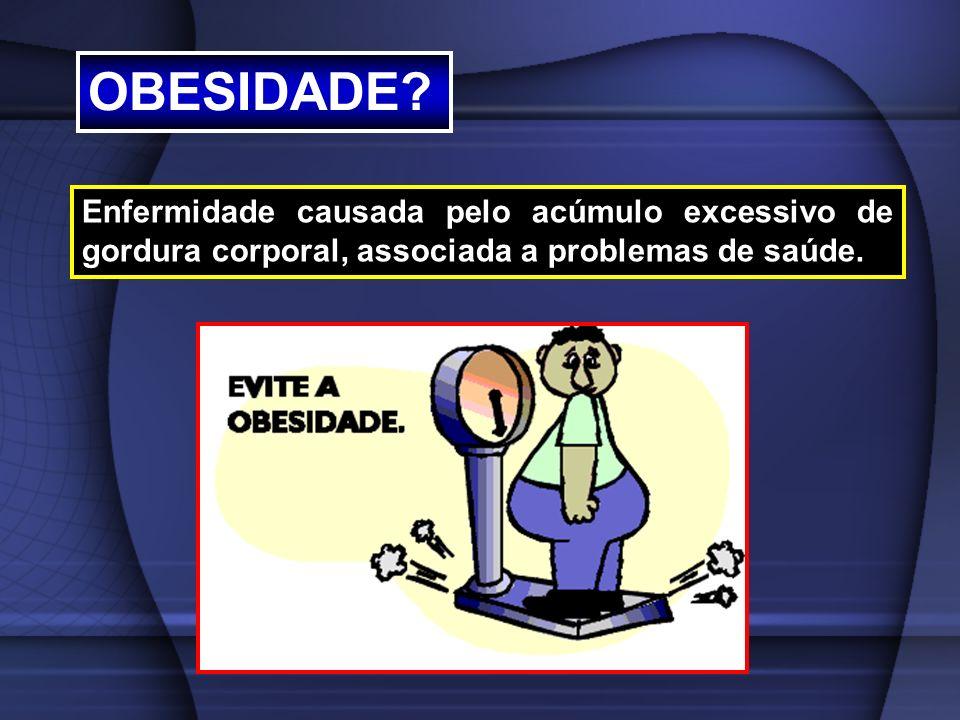 Enfermidade causada pelo acúmulo excessivo de gordura corporal, associada a problemas de saúde. OBESIDADE?