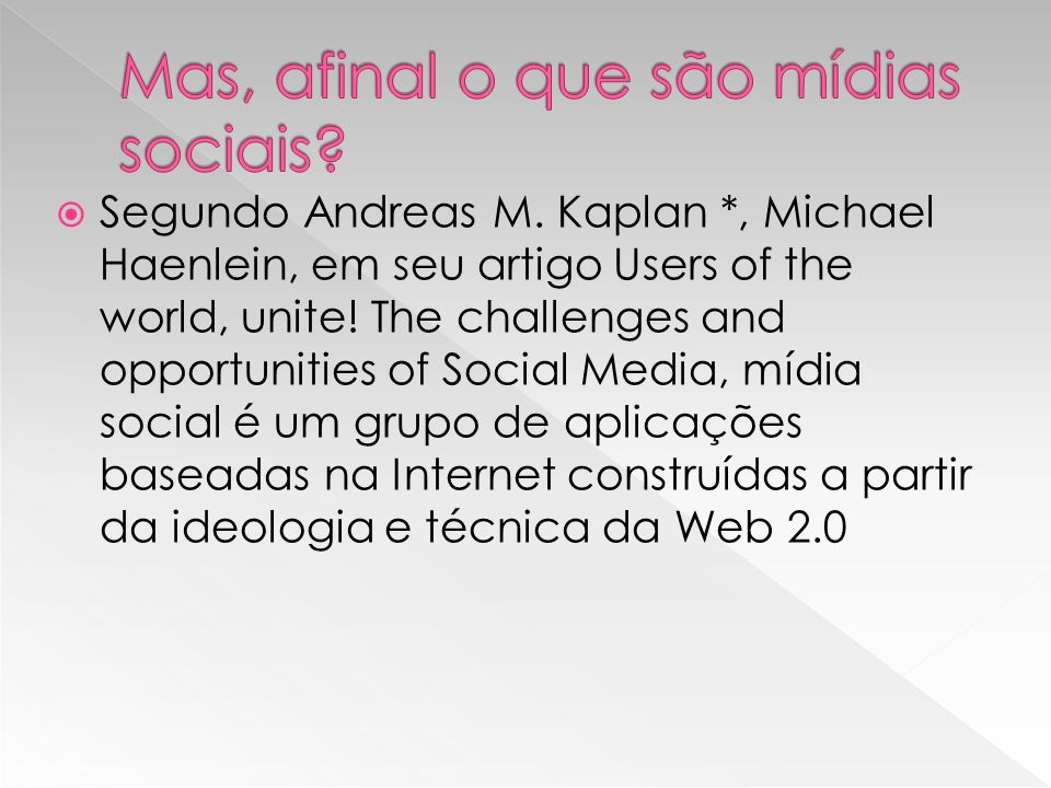 Segundo Andreas M. Kaplan *, Michael Haenlein, em seu artigo Users of the world, unite! The challenges and opportunities of Social Media, mídia social