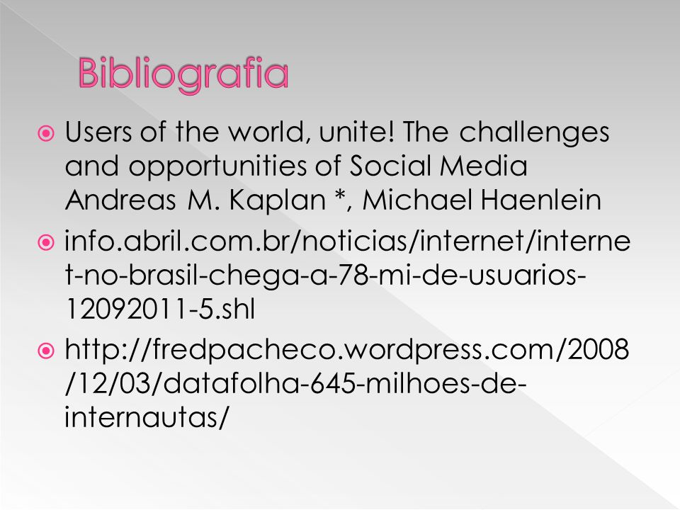 Users of the world, unite! The challenges and opportunities of Social Media Andreas M. Kaplan *, Michael Haenlein info.abril.com.br/noticias/internet/