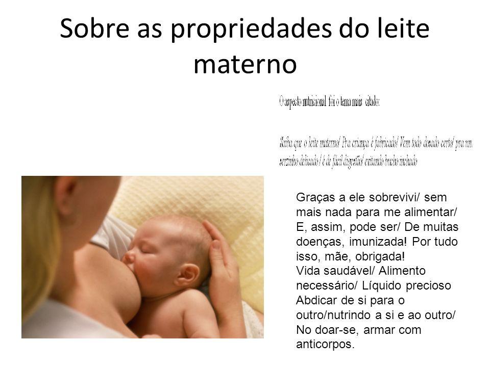 Sobre as propriedades do leite materno Graças a ele sobrevivi/ sem mais nada para me alimentar/ E, assim, pode ser/ De muitas doenças, imunizada! Por