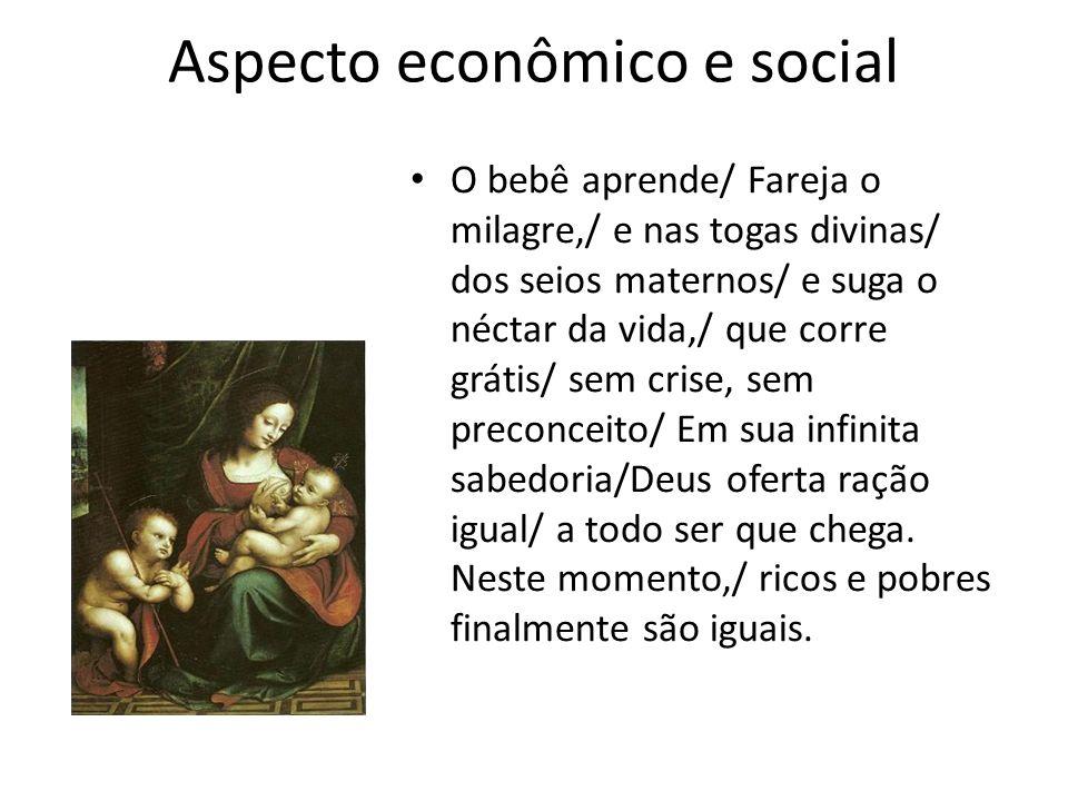 Aspecto econômico e social O bebê aprende/ Fareja o milagre,/ e nas togas divinas/ dos seios maternos/ e suga o néctar da vida,/ que corre grátis/ sem