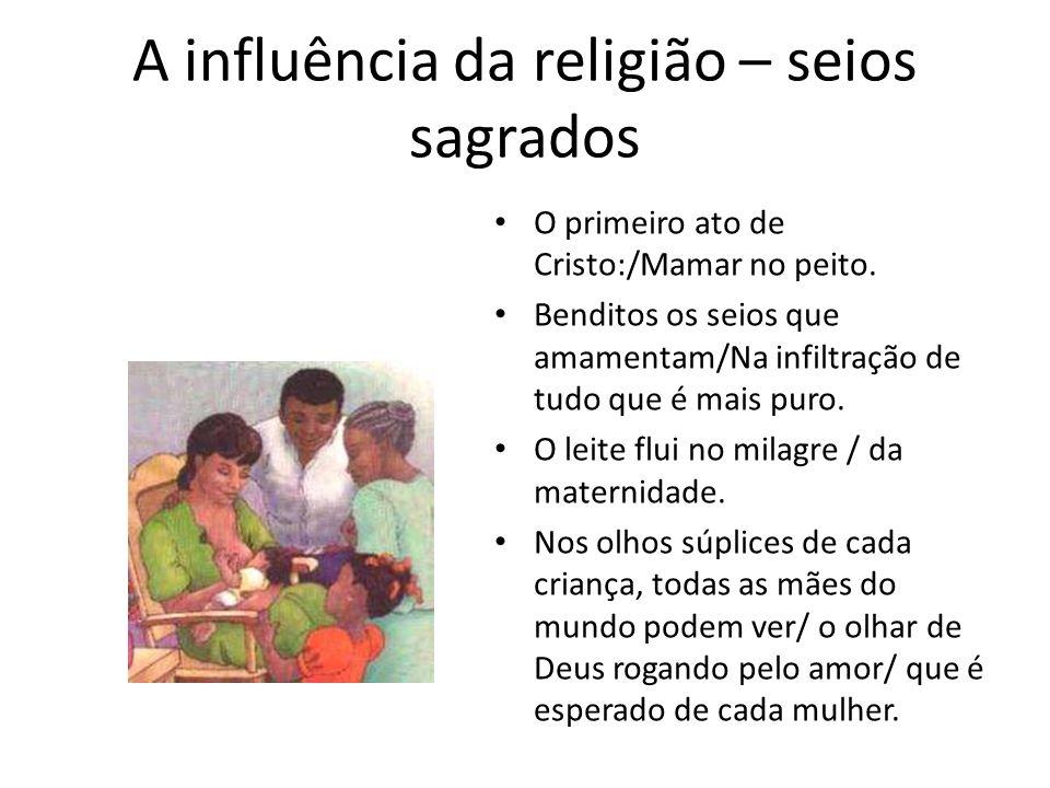 A influência da religião – seios sagrados O primeiro ato de Cristo:/Mamar no peito. Benditos os seios que amamentam/Na infiltração de tudo que é mais