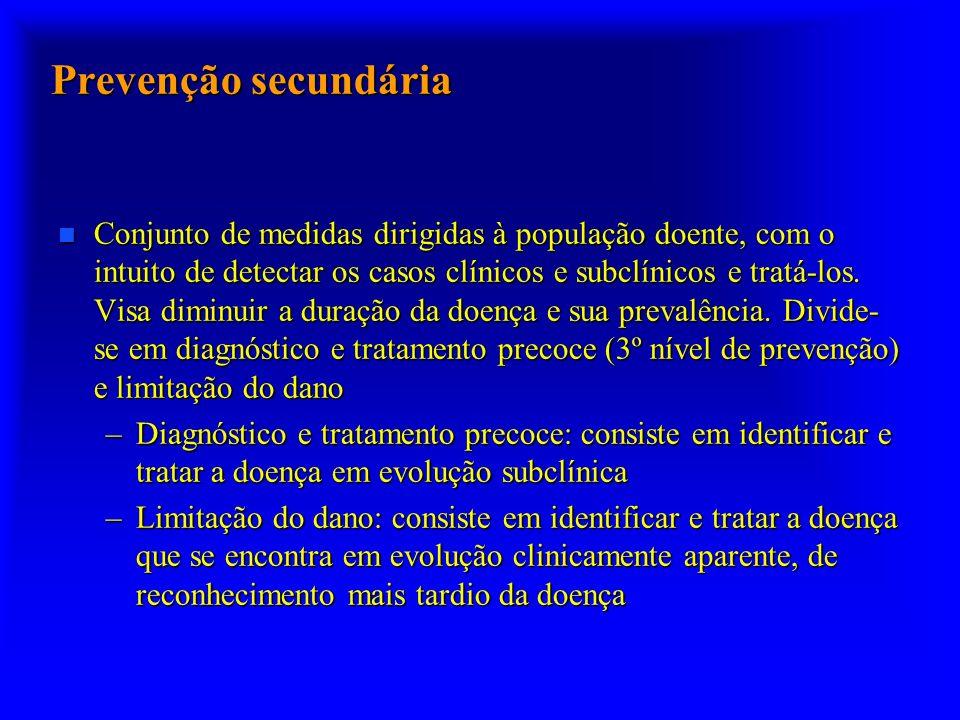 Prevenção secundária n Conjunto de medidas dirigidas à população doente, com o intuito de detectar os casos clínicos e subclínicos e tratá-los.