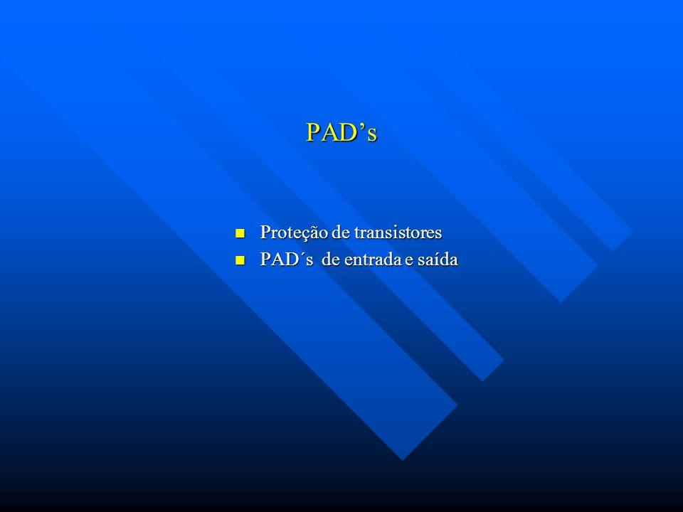 PADs Proteção de transistores Proteção de transistores PAD´s de entrada e saída PAD´s de entrada e saída