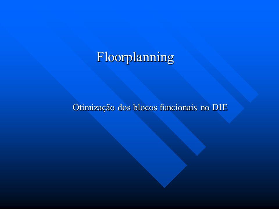 Floorplanning Otimização dos blocos funcionais no DIE