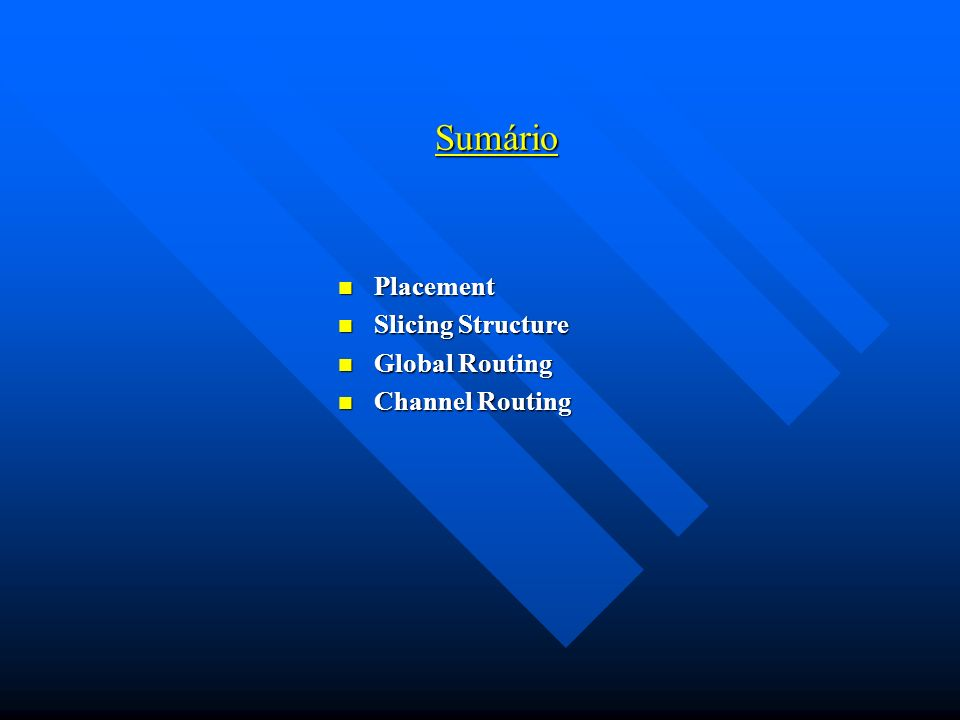 Sumário Placement Placement Slicing Structure Slicing Structure Global Routing Global Routing Channel Routing Channel Routing