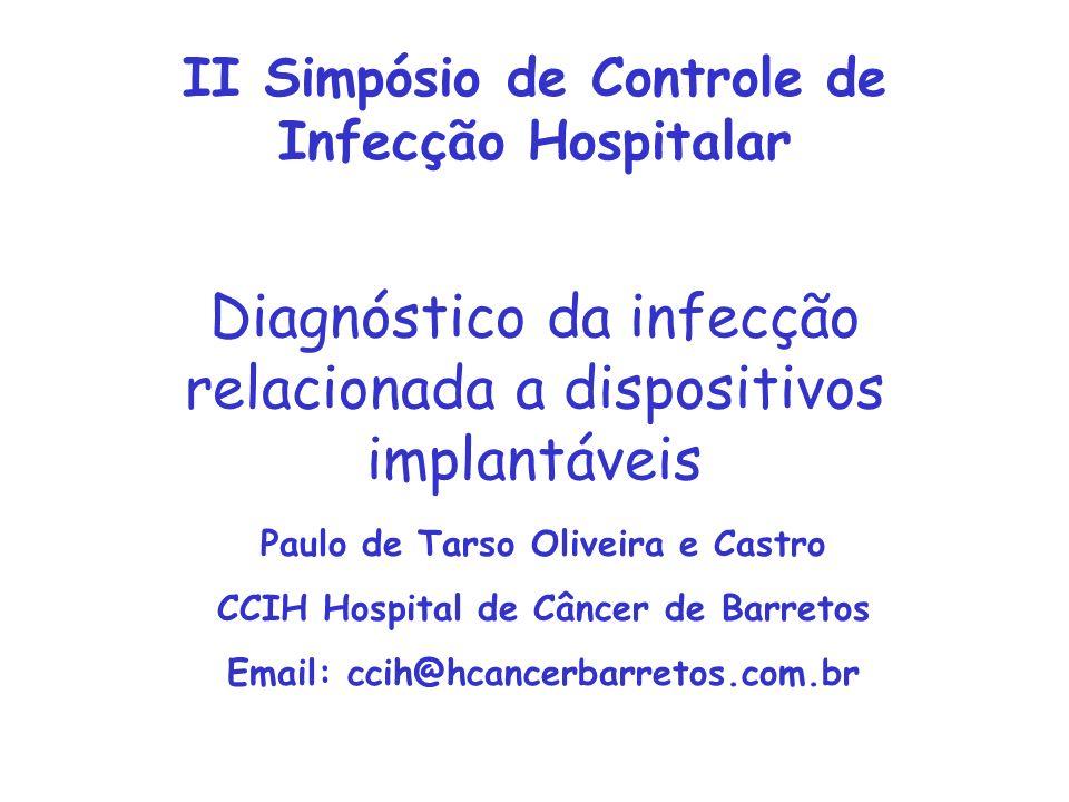 Diagnóstico da infecção relacionada a dispositivos implantáveis Paulo de Tarso Oliveira e Castro CCIH Hospital de Câncer de Barretos Email: ccih@hcancerbarretos.com.br II Simpósio de Controle de Infecção Hospitalar