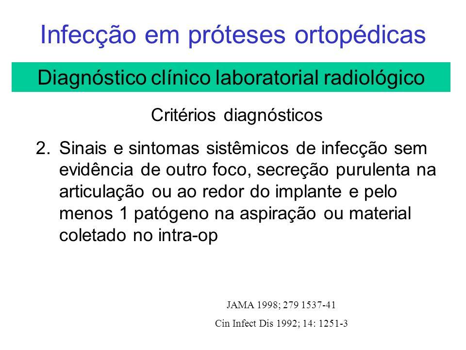 Infecção em próteses ortopédicas JAMA 1998; 279 1537-41 Cin Infect Dis 1992; 14: 1251-3 Critérios diagnósticos 2.Sinais e sintomas sistêmicos de infecção sem evidência de outro foco, secreção purulenta na articulação ou ao redor do implante e pelo menos 1 patógeno na aspiração ou material coletado no intra-op Diagnóstico clínico laboratorial radiológico