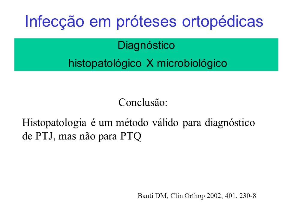 Infecção em próteses ortopédicas Diagnóstico histopatológico X microbiológico Conclusão: Histopatologia é um método válido para diagnóstico de PTJ, mas não para PTQ Banti DM, Clin Orthop 2002; 401, 230-8