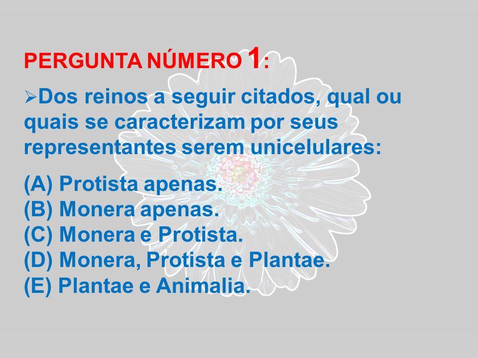 PERGUNTA NÚMERO 1 : Dos reinos a seguir citados, qual ou quais se caracterizam por seus representantes serem unicelulares: (A) Protista apenas. (B) Mo