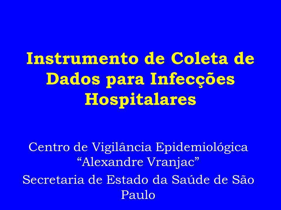 Instrumento de Coleta de Dados para Infecções Hospitalares Centro de Vigilância Epidemiológica Alexandre Vranjac Secretaria de Estado da Saúde de São