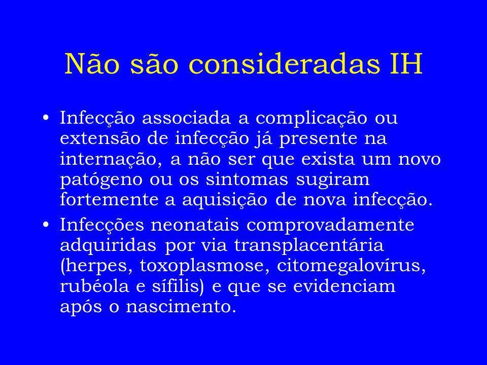 Não são consideradas IH Infecção associada a complicação ou extensão de infecção já presente na internação, a não ser que exista um novo patógeno ou o