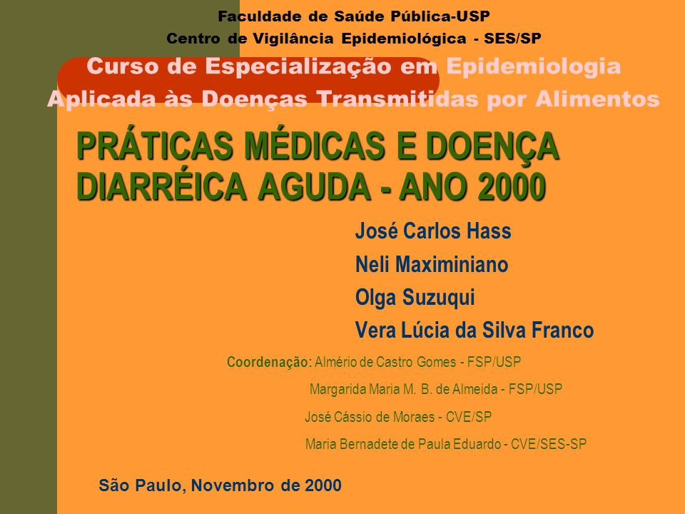 PRÁTICAS MÉDICAS E DOENÇA DIARRÉICA AGUDA - ANO 2000 José Carlos Hass Neli Maximiniano Olga Suzuqui Vera Lúcia da Silva Franco Faculdade de Saúde Públ