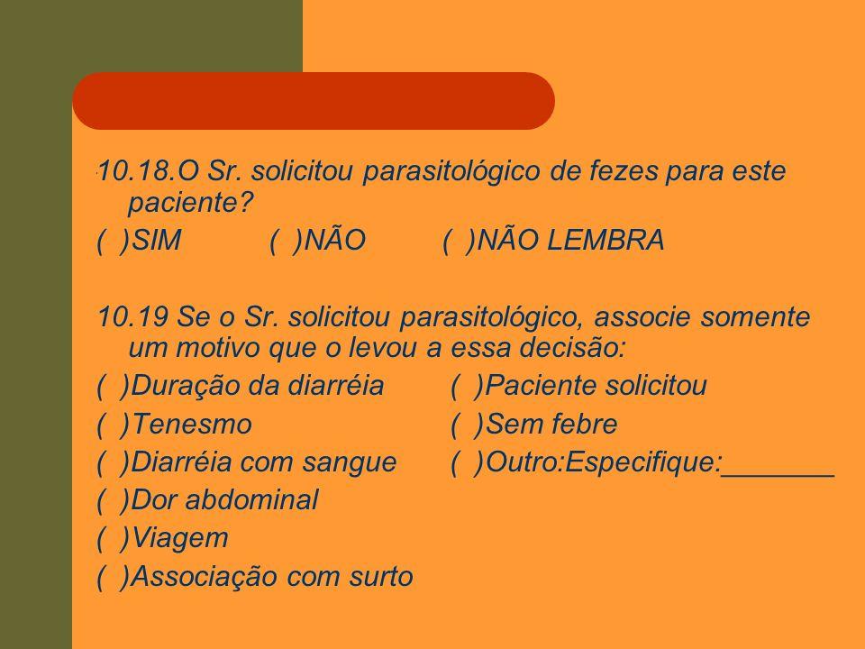 . 10.18.O Sr. solicitou parasitológico de fezes para este paciente? ( )SIM( )NÃO( )NÃO LEMBRA 10.19 Se o Sr. solicitou parasitológico, associe somente