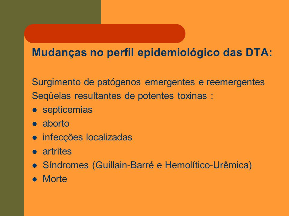 Mudanças no perfil epidemiológico das DTA: Surgimento de patógenos emergentes e reemergentes Seqüelas resultantes de potentes toxinas : septicemias ab
