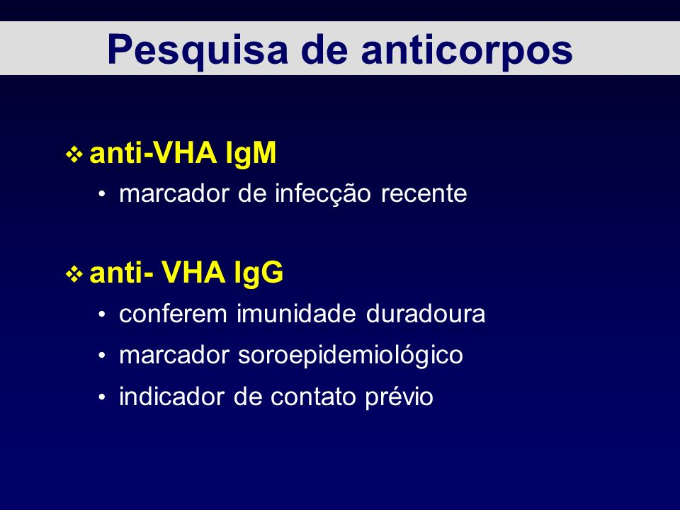 Pesquisa de anticorpos v anti-VHA IgM marcador de infecção recente v anti- VHA IgG conferem imunidade duradoura marcador soroepidemiológico indicador de contato prévio