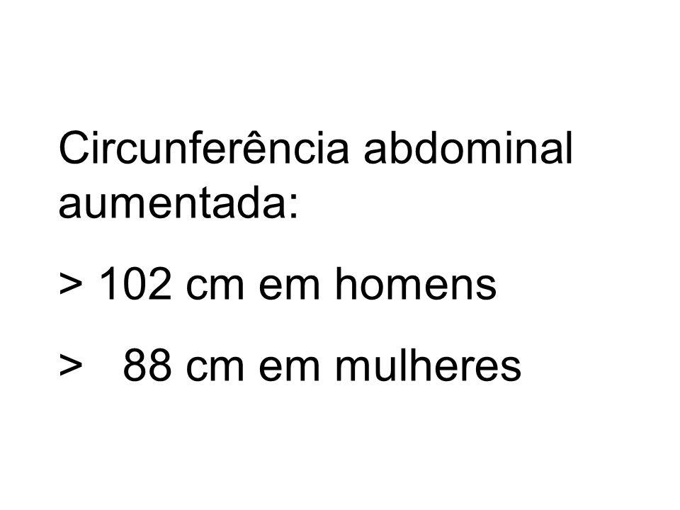 Circunferência abdominal aumentada: > 102 cm em homens > 88 cm em mulheres