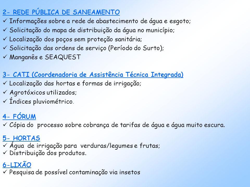 2- REDE PÚBLICA DE SANEAMENTO Informações sobre a rede de abastecimento de água e esgoto; Solicitação do mapa de distribuição da água no município; Localização dos poços sem proteção sanitária; Solicitação das ordens de serviço (Período do Surto); Manganês e SEAQUEST 3- CATI (Coordenadoria de Assistência Técnica Integrada) Localização das hortas e formas de irrigação; Agrotóxicos utilizados; Índices pluviométrico.