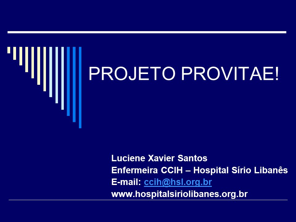 PROJETO PROVITAE! Luciene Xavier Santos Enfermeira CCIH – Hospital Sírio Libanês E-mail: ccih@hsl.org.brccih@hsl.org.br www.hospitalsiriolibanes.org.b