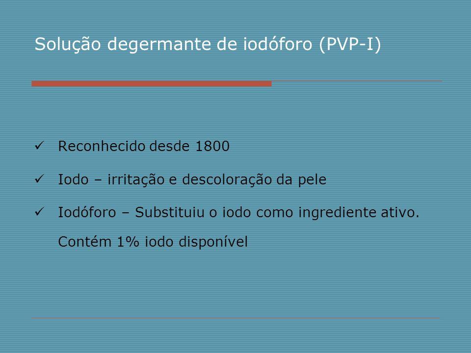 Solução degermante de iodóforo (PVP-I) Reconhecido desde 1800 Iodo – irritação e descoloração da pele Iodóforo – Substituiu o iodo como ingrediente at