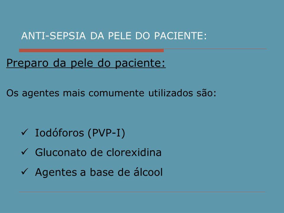 ANTI-SEPSIA DA PELE DO PACIENTE: Iodóforos (PVP-I) Gluconato de clorexidina Agentes a base de álcool Preparo da pele do paciente: Os agentes mais comu