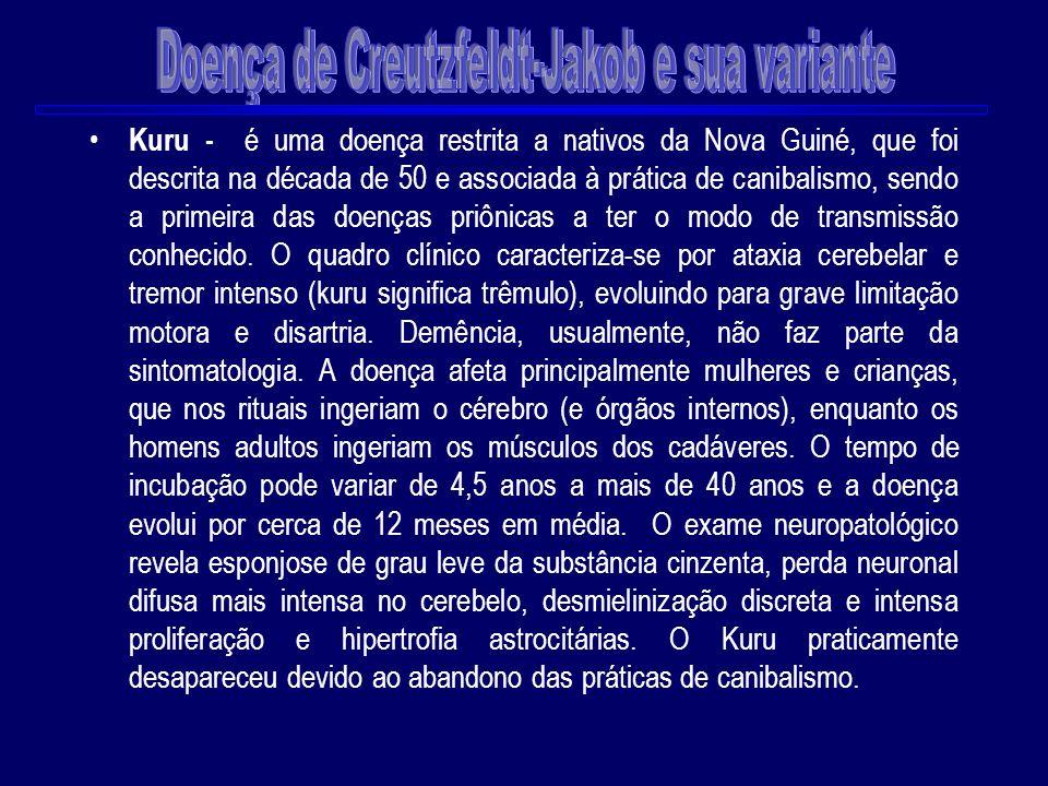 Kuru - é uma doença restrita a nativos da Nova Guiné, que foi descrita na década de 50 e associada à prática de canibalismo, sendo a primeira das doen