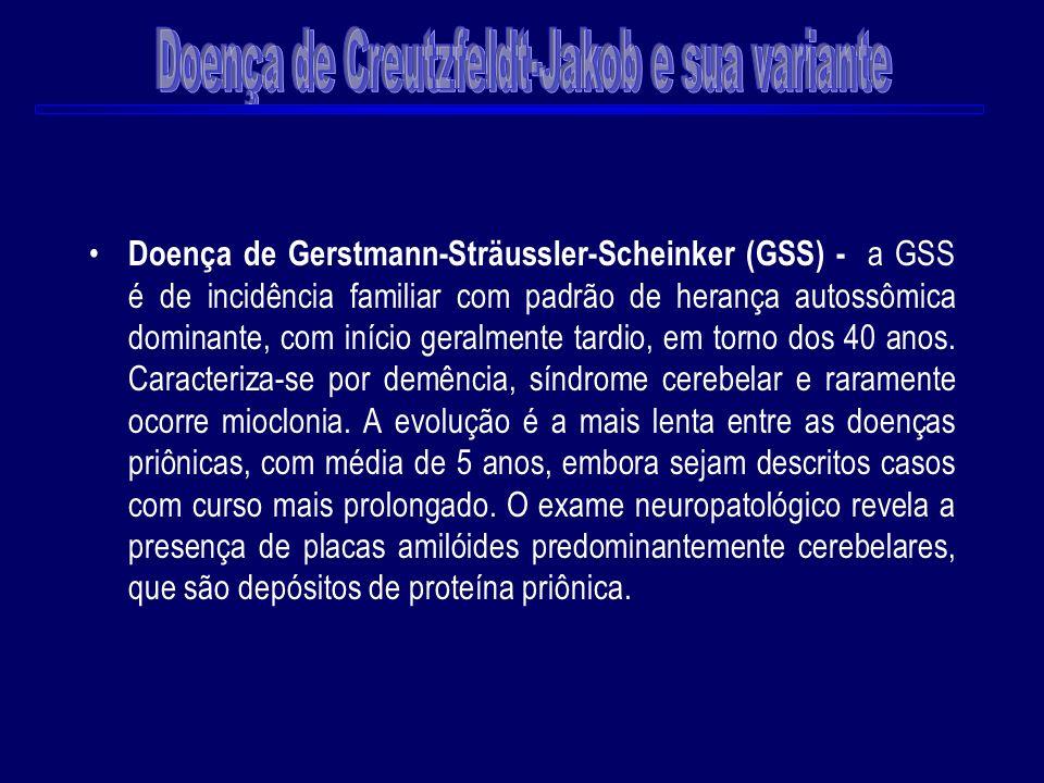 Doença de Gerstmann-Sträussler-Scheinker (GSS) - a GSS é de incidência familiar com padrão de herança autossômica dominante, com início geralmente tar