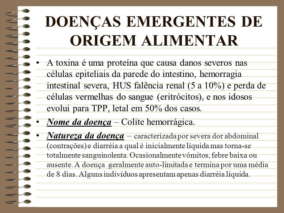 DOENÇAS EMERGENTES DE ORIGEM ALIMENTAR A toxina é uma proteína que causa danos severos nas células epiteliais da parede do intestino, hemorragia intes