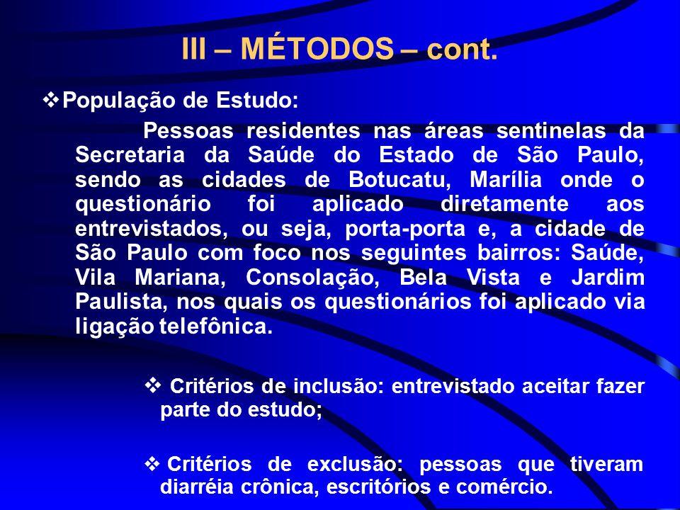 III – MÉTODOS – cont. População de Estudo: Pessoas residentes nas áreas sentinelas da Secretaria da Saúde do Estado de São Paulo, sendo as cidades de