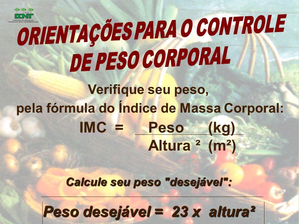 Verifique seu peso, pela fórmula do Índice de Massa Corporal: IMC = Peso(kg) Altura ²(m²) Calcule seu peso desejável : Peso desejável = 23 x altura²