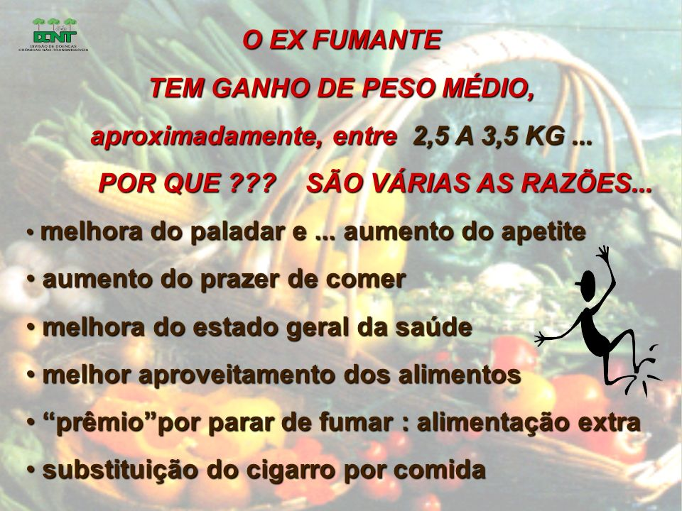 O EX FUMANTE TEM GANHO DE PESO MÉDIO, aproximadamente, entre 2,5 A 3,5 KG...