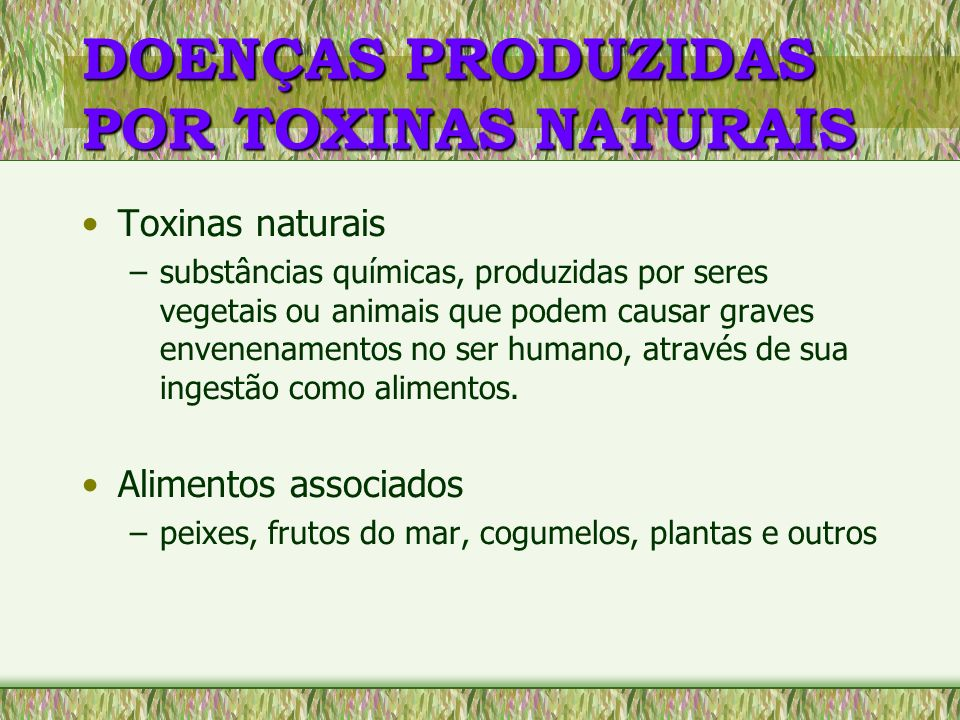 DOENÇAS PRODUZIDAS POR TOXINAS NATURAIS Toxinas naturais –substâncias químicas, produzidas por seres vegetais ou animais que podem causar graves enven