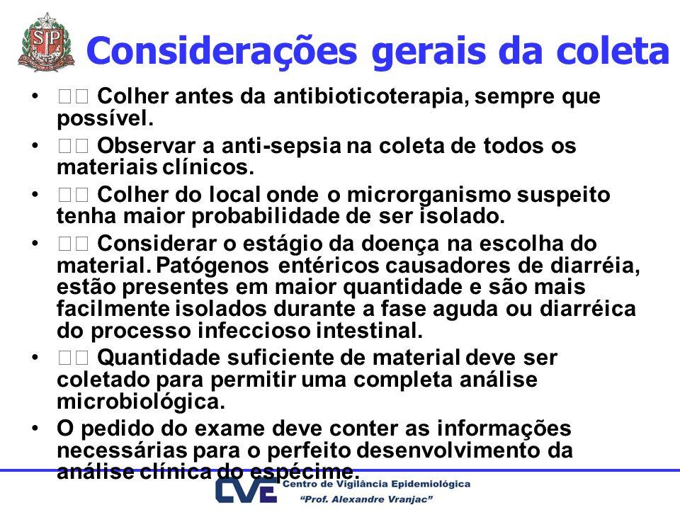 Considerações gerais da coleta Colher antes da antibioticoterapia, sempre que possível. Observar a anti-sepsia na coleta de todos os materiais clínico