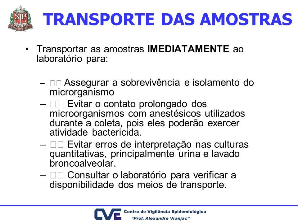 TRANSPORTE DAS AMOSTRAS Transportar as amostras IMEDIATAMENTE ao laboratório para: – Assegurar a sobrevivência e isolamento do microrganismo – Evitar