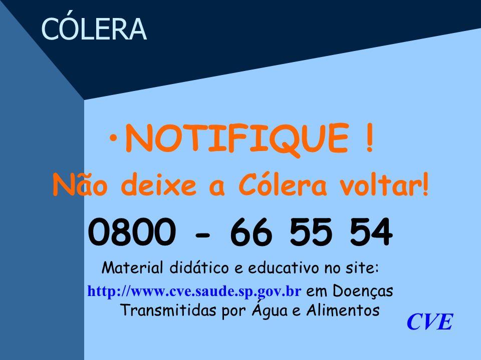 CÓLERA NOTIFIQUE ! Não deixe a Cólera voltar! 0800 - 66 55 54 Material didático e educativo no site: http://www.cve.saude.sp.gov.br em Doenças Transmi